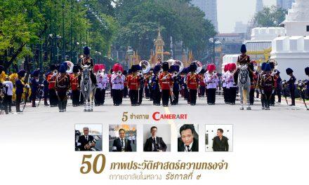 5 ช่างภาพ Camerart กับ 50 ภาพประวัติศาสตร์ความทรงจำ ในหลวงรัชกาลที่ ๙
