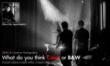 IDEAS & Creative Photography_What do you think Color or B&W (คิดอย่างไรจะภาพสี หรือภาพขาวดำ)